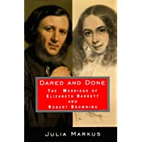Dared And Done: The Marriage of Elizabeth Barrett and Robert Browning