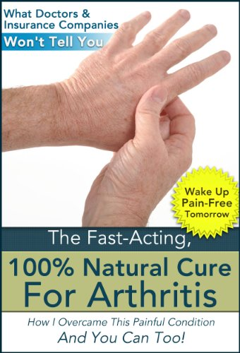 The Fast Acting, 100% Natural Cure For Arthritis - How I Overcame This Painful Condition And You Can Too! (Pain Relief, Rheumatoid Arthritis, Arthritis ... Arthritis Foundation, Arthritis (Fast Acting Diets)