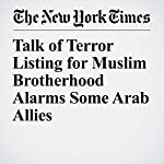 Talk of Terror Listing for Muslim Brotherhood Alarms Some Arab Allies | Declan Walsh