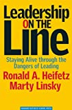 Leadership on the Line: Staying Alive through the Dangers of Leading, Martin Linsky, Ronald A. Heifetz, 1578514371