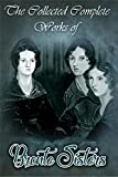 The Collected Complete Works of Bronte Sisters (Huge Collection Including Agnes Grey, Jane Eyre, Wuthering Heights, The Tenant of Wildfell Hall, Shirley, And More)