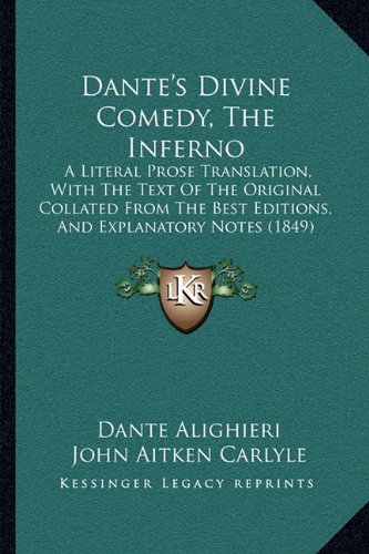Dante's Divine Comedy, The Inferno: A Literal Prose Translation, With The Text Of The Original Collated From The Best Editions, And Explanatory Notes (1849)