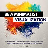 #9: Be a Minimalist Visualization: Powerful Daily Visualization Hypnosis to Condition Your Subconscious Mind to Achieve the Ultimate Success