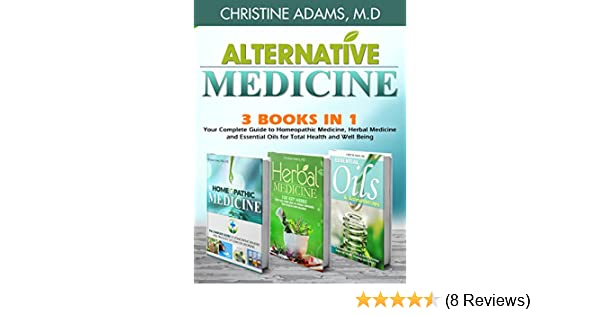 Alternative Medicine Homeopathic Medicine Herbal Medicine And Essential Oils For Total Health And Wellness Kindle Edition By Adams M D Christine Health Fitness Dieting Kindle Ebooks Amazon Com