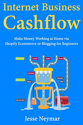 Internet Business Cashflow: Make Money Working at Home via Shopify Ecommerce or Blogging for Beginners