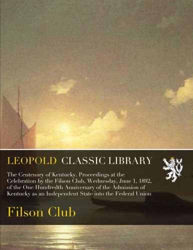 The Centenary of Kentucky. Proceedings at the Celebration by the Filson Club, Wednesday, June 1, 1892, of the One Hundredth Anniversary of the ... an Independent State into the Federal Union pdf epub