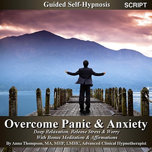 Overcome Panic & Anxiety Guided Self Hypnosis: Deep Relaxation, Release Stress & Worry With Bonus Meditation & Affirmations - Anna Thompson
