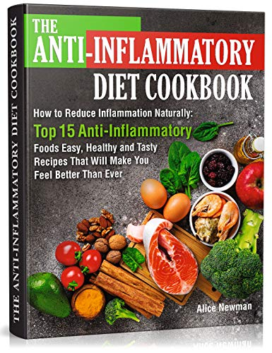 The Anti-Inflammatory Diet Cookbook: How to Reduce Inflammation Naturally: Top 15 Anti-Inflammatory Foods. Easy, Healthy and Tasty Recipes That Will Make You Feel Better Than Ever by Alice Newman