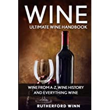 Wine: Ultimate Wine Handbook — Wine From A-Z, Wine History And Everything Wine