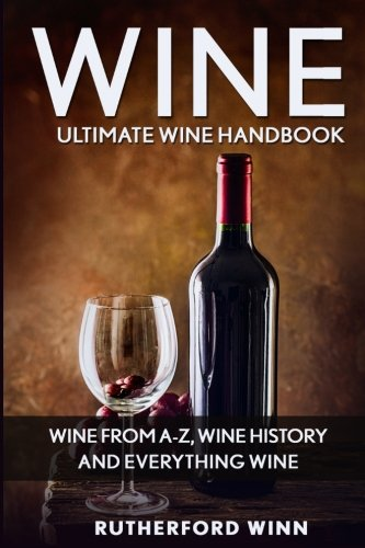 Wine: Ultimate Wine Handbook - Wine From A-Z, Wine History And Everything Wine