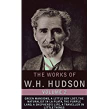 The Works of W.H. Hudson, Vol.2 (illustrated, Detailed Biography): Green Mansions, A Little Boy Lost, The Naturalist In La Plata, The Purple Land, A Shepherd's Life, A Traveller In Little Things