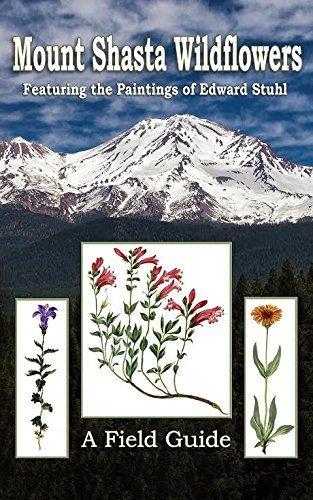 (Mount Shasta Wildflowers: A Field Guide Featuring the Paintings of Edward Stuhl)