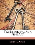 Tea-Blending As a Fine Art, Joseph M. Walsh, 1141486032