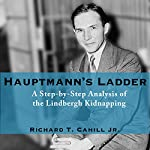Hauptmann's Ladder: A Step-by-Step Analysis of the Lindbergh Kidnapping | Richard T. Cahill Jr.