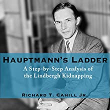 Hauptmann's Ladder: A Step-by-Step Analysis of the Lindbergh Kidnapping Audiobook by Richard T. Cahill Jr. Narrated by Jim Seitz