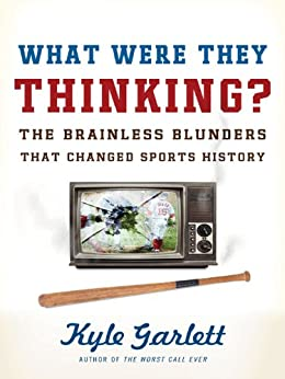 What Were They Thinking?: The Brainless Blunders That Changed Sports History by [Garlett, Kyle]