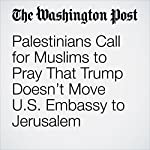 Palestinians Call for Muslims to Pray That Trump Doesn't Move U.S. Embassy to Jerusalem | William Booth,Carol Morello