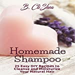 Homemade Shampoo: 25 Easy DIY Recipes to Cleanse and Moisturize Your Natural Hair | B. CliShea