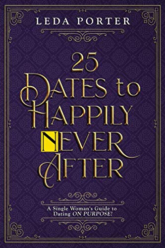 25 DATES to HAPPILY NEVER AFTER: A Single Woman's Guide to Dating ON PURPOSE!