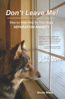 Don't Leave Me! Step-by-Step Help for Your Dog's Separation Anxiety by [Wilde, Nicole]