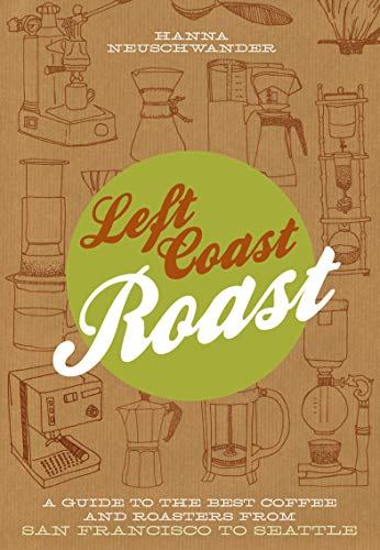 Left Coast Roast: A Guide to the Best Coffee and Roasters from San Francisco to Seattle (Best Food From Starbucks)