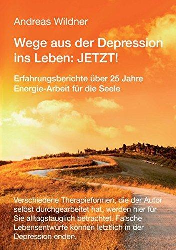 Wege aus der Depression ins Leben: JETZT !: Erfahrungsberichte über 25 Jahre Energie-Arbeit für die Seele