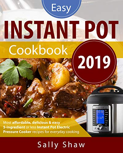 Instant Pot Cookbook 2019: 5-Ingredients or Less Instant Pot Pressure Cooker Recipes for Affordable, Quick & Easy Cooking by [Shaw, Sally]