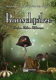 Rauschpilze: Märchen - Mythen - Erfahrungen