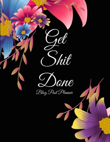 Get Shit Done: Blog Post Planner: Beautiful Flowers, Daily Blogger posts for 3 Months, Calendar Social Media Marketing, Large Size 8.5