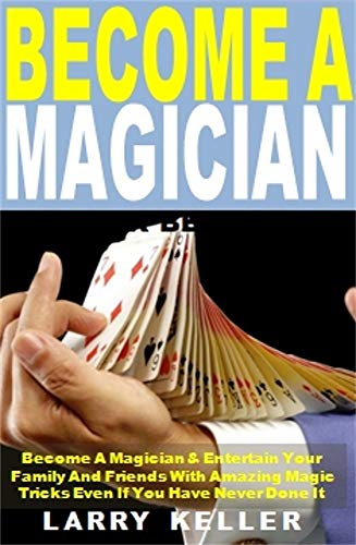 Pdf Entertainment Become a Magician: Become A Magician & Entertain Your Family And Friends With Amazing Magic Tricks Even If You Have Never Done It