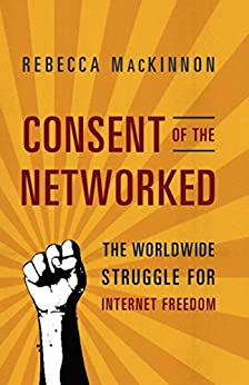 Consent of the Networked: The Worldwide Struggle For Internet Freedom by [MacKinnon, Rebecca]