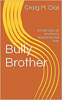 Bully Brother: A true story of brotherly heartache and love by [Dial, Craig M.]