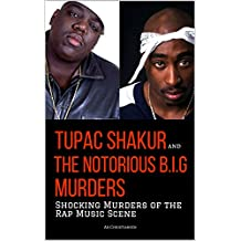 TUPAC SHAKUR and THE NOTORIOUS B.I.G. MURDERS: Shocking Murders of the Rap Music Scene