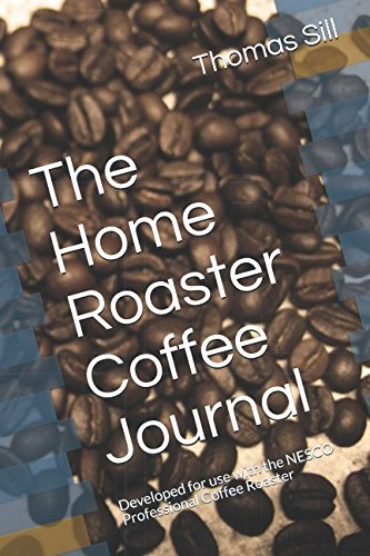 The Home Roaster Coffee Journal: Developed for use with the NESCO Professional Coffee Roaster by Thomas R Sill