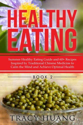 Healthy Eating: Summer Healthy Eating Guide and 60+ Recipes Inspired by Traditional Chinese Medicine to Calm the Mind and Achieve Optimal Health (Volume 2)