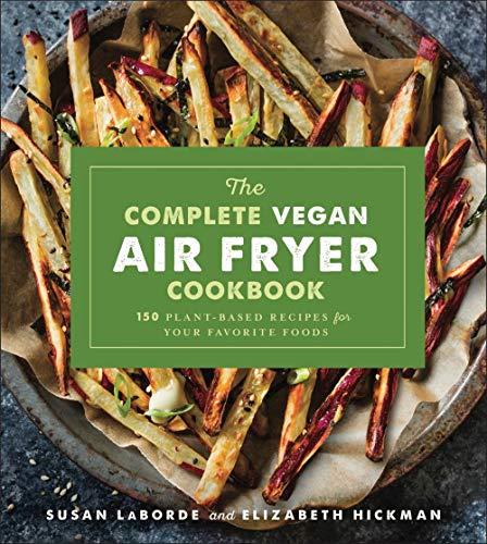 The Complete Vegan Air Fryer Cookbook: 150 Plant-Based Recipes for Your Favorite Foods (Best Vegan Junk Food)