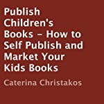 Publish Children's Books: How to Self Publish and Market Your Kids Books | Caterina Christakos