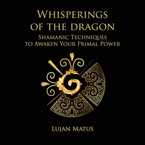 Whisperings of the Dragon: Shamanic Practices to Awaken Your Primal Power