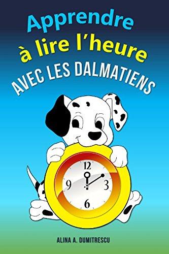 Apprendre  lire l'heure avec les dalmatiens: Lire l'heure sur une horloge digital et  aiguilles (Livres d'veil et d'apprentissage) (Volume 3) (French Edition)