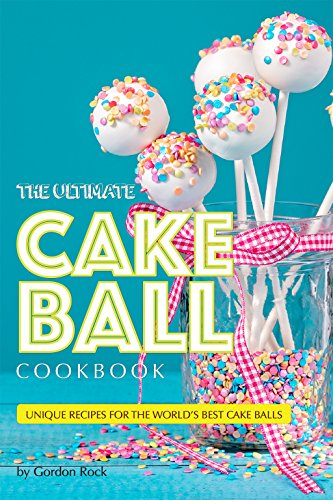 The Ultimate Cake Ball Cookbook: Unique Recipes for the World's Best Cake Balls