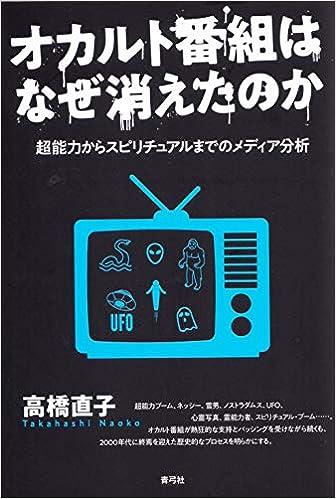 f23d7368ec3 オカルト番組はなぜ消えたのか 超能力からスピリチュアルまでのメディア分析 | 高橋 直子 |本 | 通販 | Amazon