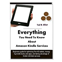Everything You Need To Know About Amazon Kindle Services: Beginners guide for optimizing Fire HD tablets, managing kindle books and apps, and taking advantage of Kindle Unlimited membership