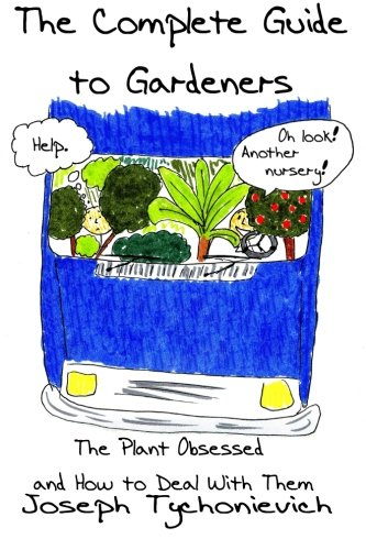 The Complete Guide to Gardeners: The Plant Obsessed and How to Deal With Them