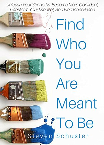Find Who You Are Meant To Be: Unleash Your Strengths, Become More Confident, Transform Your Mindset, And Find Inner Peace