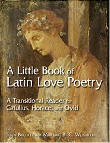 A Little Book of Latin Love Poetry: A Transitional Reader for Catullus, Horace, And Ovid (English and Latin Edition)