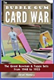 The Bubble Gum Card War : The Great Bowman and Topps Sets from 1948 To 1955, Hanley, Dean, 0983543216