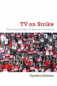 TV on Strike: Why Hollywood Went to War over the Internet (Television and Popular Culture)