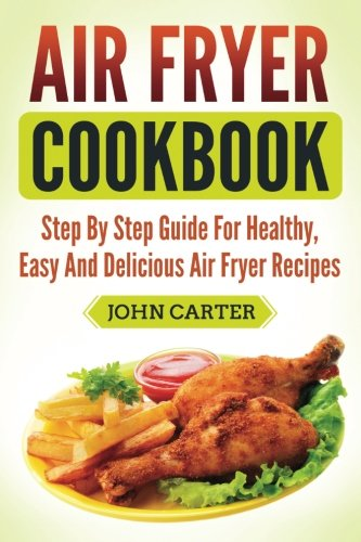 Air Fryer Cookbook: Step By Step Guide For Healthy, Easy And Delicious Air Fryer Recipes by John Carter