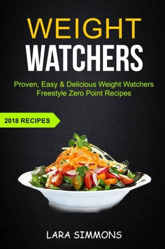 Weight Watchers: Proven, Easy & Delicious Weight Watchers Freestyle Zero Point Recipes (2018 Recipes) by Lara Simmons