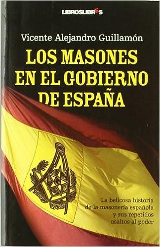 Los masones en el Gobierno de España: La belicosa historia de la masonería española y sus repetidos asaltos al poder: Amazon.es: Alejandro Guillamón, Vicente: Libros